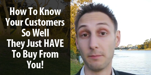 How To Know Your Ideal Customer So Well They Just Have To Buy From You